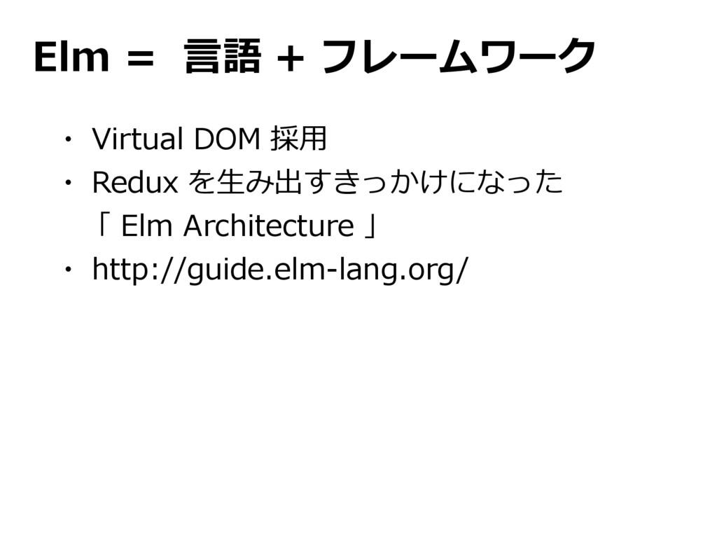 Elm = 言語 + フレームワーク ・ Virtual DOM 採用 ・ Redux を生み...
