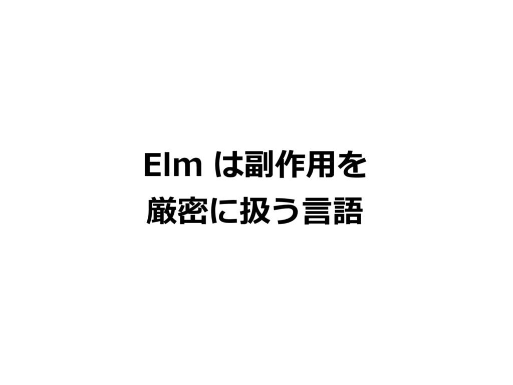 Elm は副作用を 厳密に扱う言語