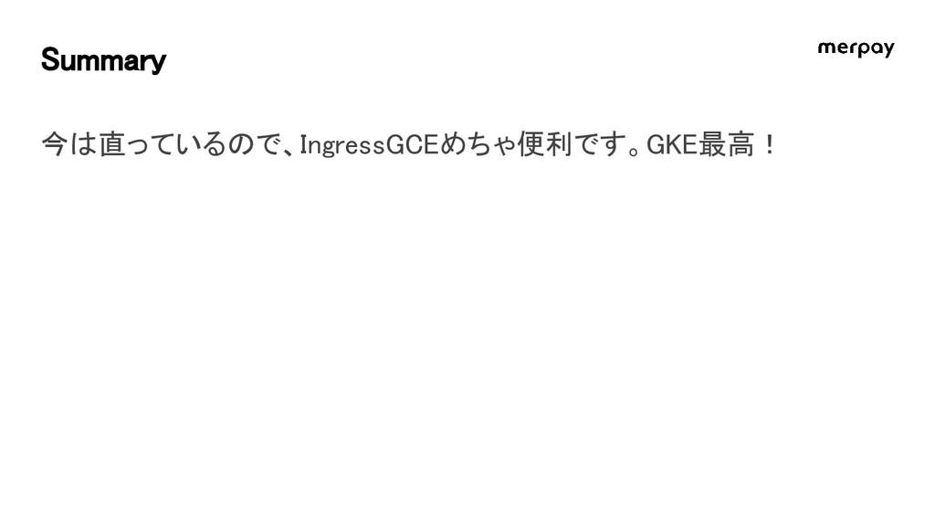 Summary 今は直っているので、IngressGCEめちゃ便利です。GKE最高!