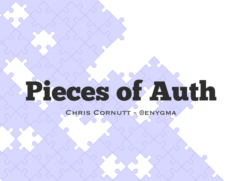 Pieces of Auth Chris Cornutt - @enygma