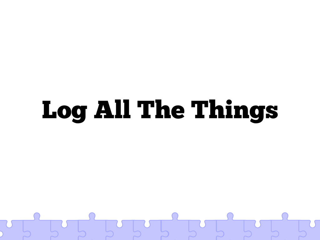 Log All The Things