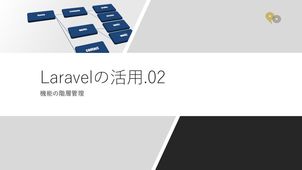 機能の階層管理 Laravelの活⽤.02