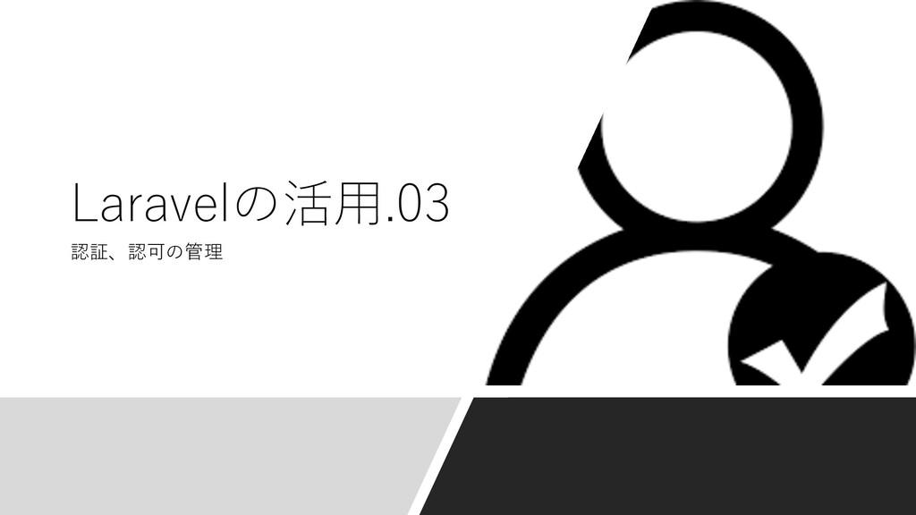 認証、認可の管理 Laravelの活⽤.03