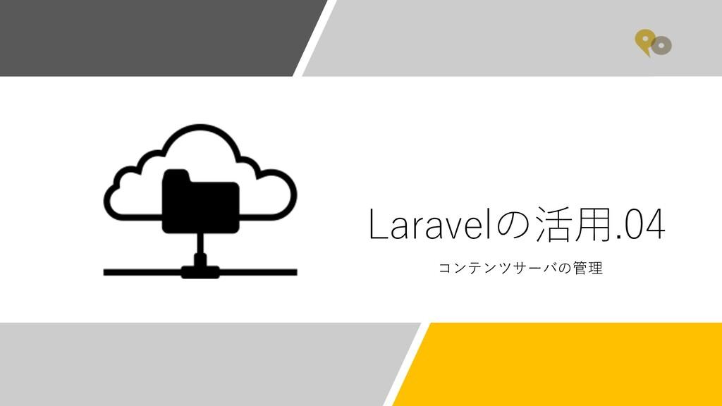 Laravelの活⽤.04 コンテンツサーバの管理