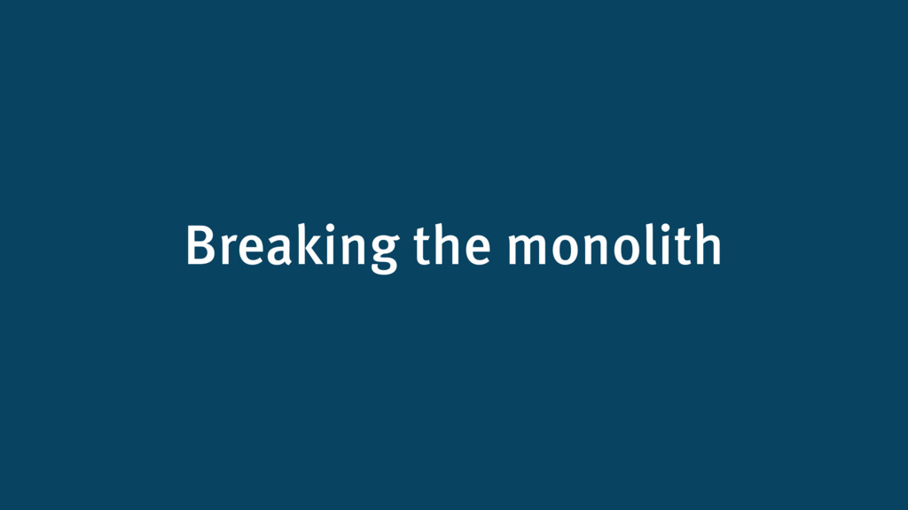 Breaking the monolith