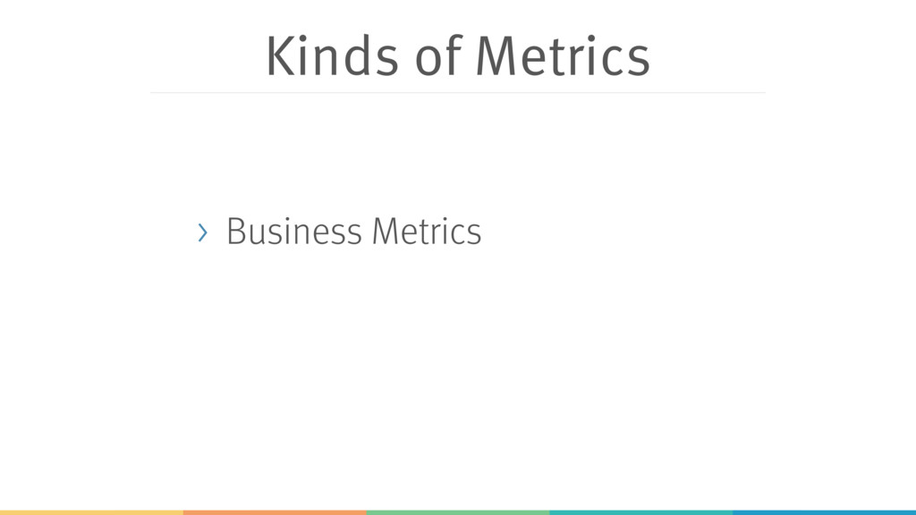 Kinds of Metrics > Business Metrics