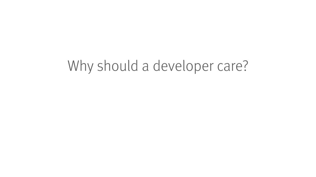Why should a developer care?