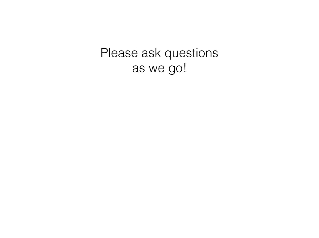 Please ask questions as we go!