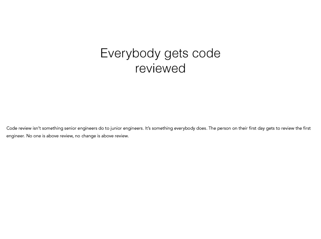Everybody gets code reviewed Code review isn't ...
