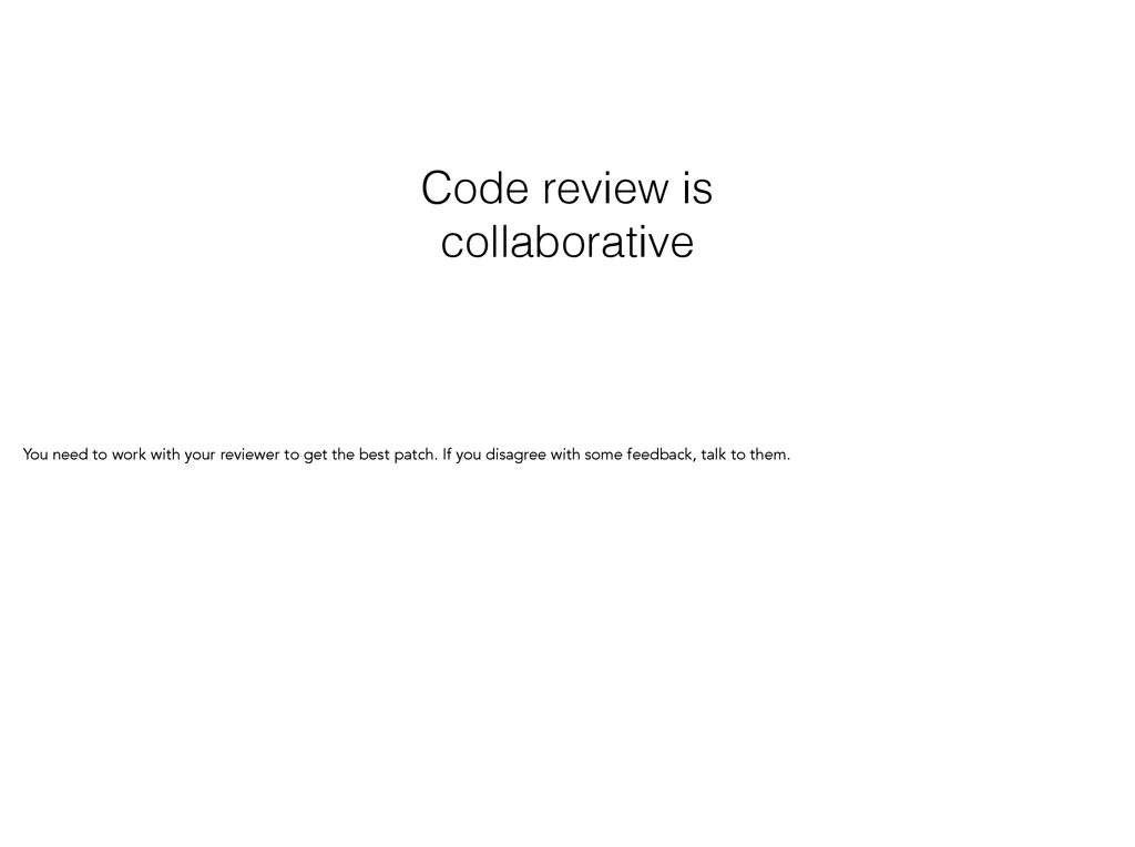 Code review is collaborative You need to work w...