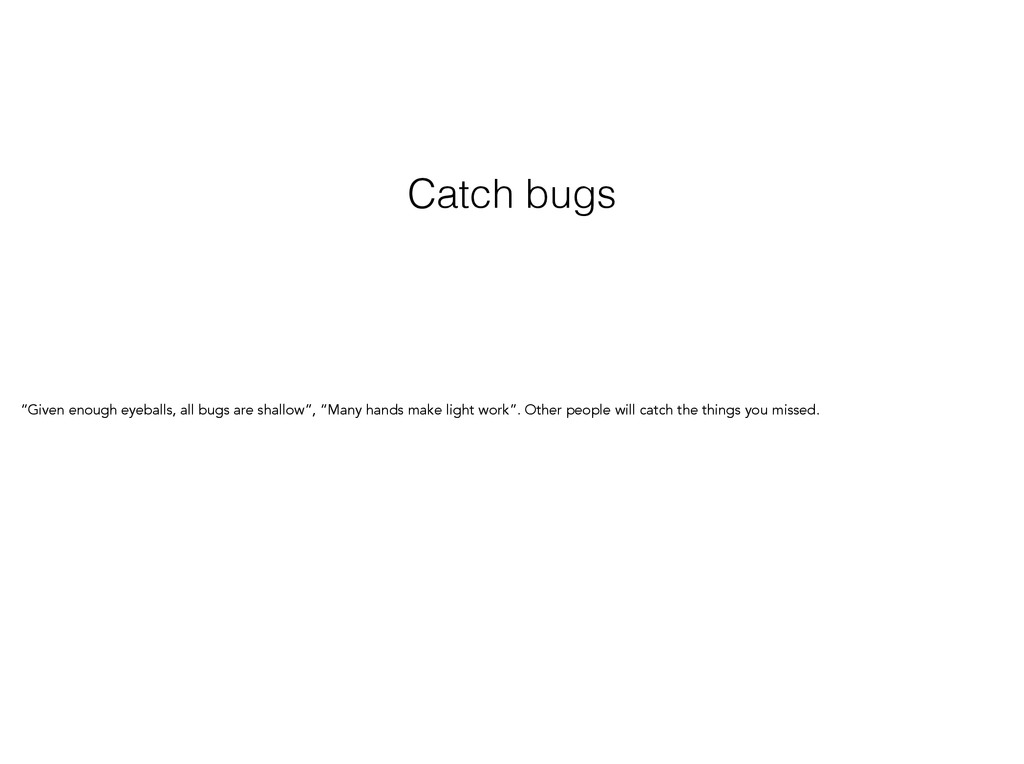 "Catch bugs ""Given enough eyeballs, all bugs are..."