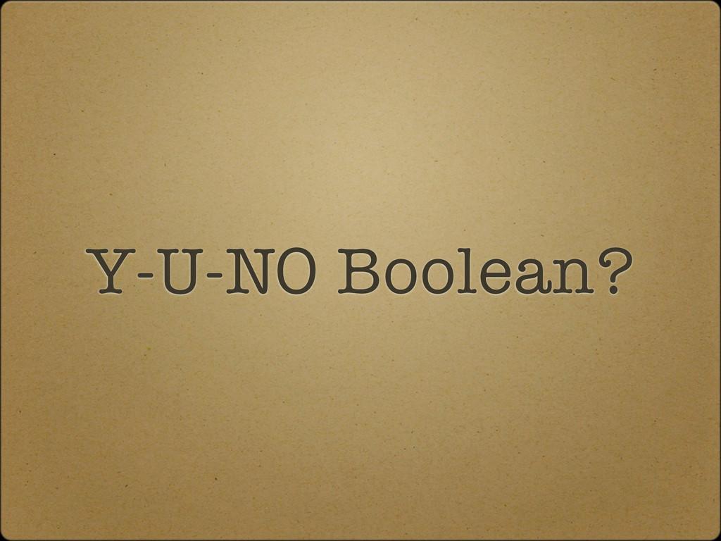 Y-U-NO Boolean?