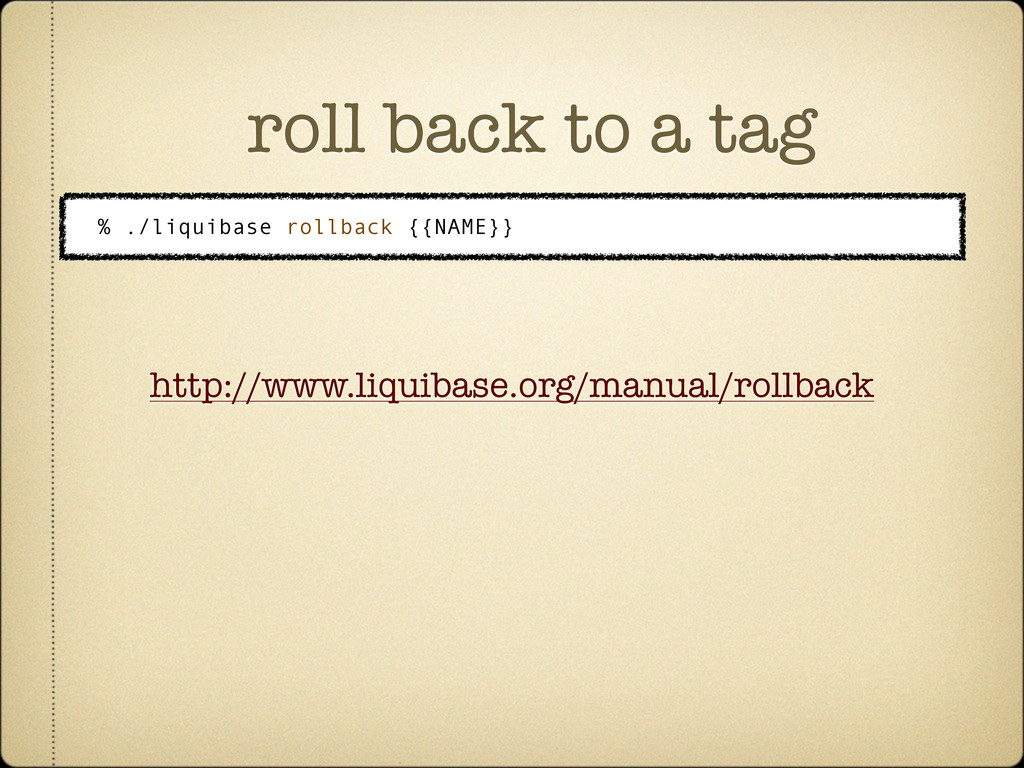 roll back to a tag % ./liquibase rollback {{NAM...
