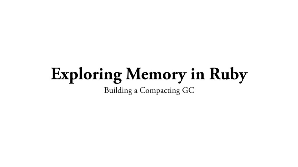 Exploring Memory in Ruby Building a Compacting ...