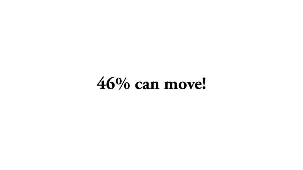 46% can move!