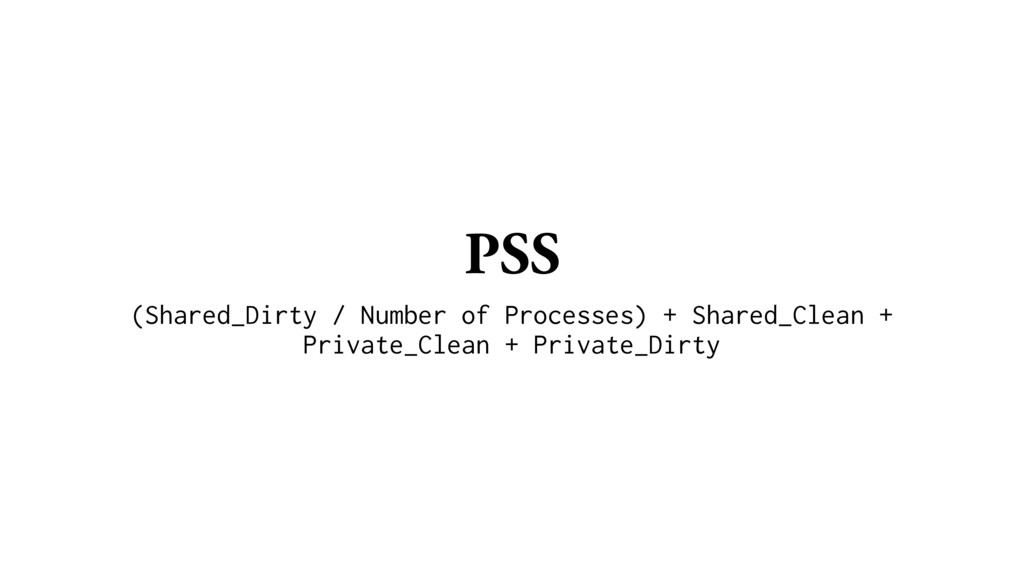 PSS (Shared_Dirty / Number of Processes) + Shar...
