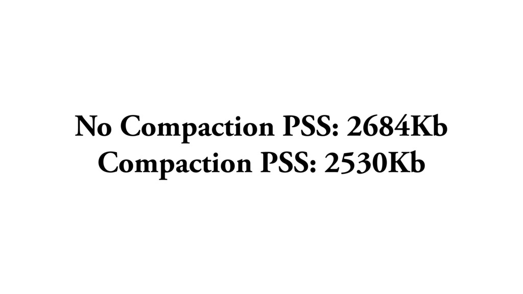 No Compaction PSS: 2684Kb Compaction PSS: 2530Kb