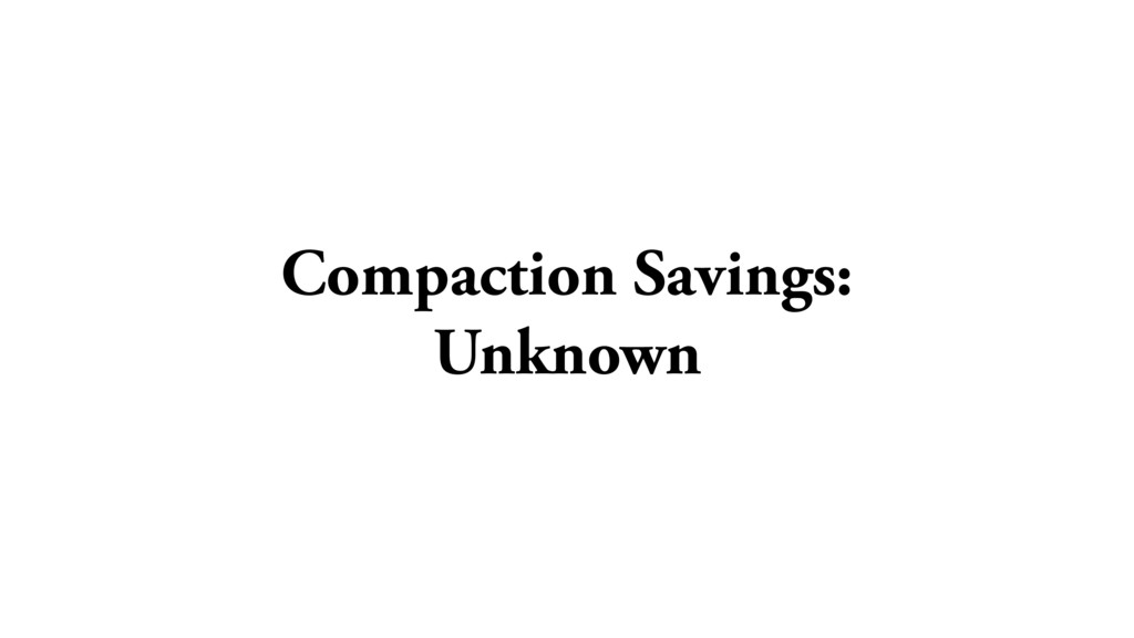 Compaction Savings: Unknown