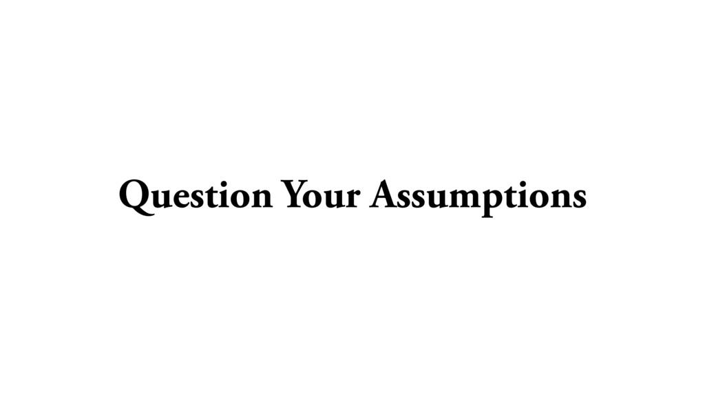 Question Your Assumptions