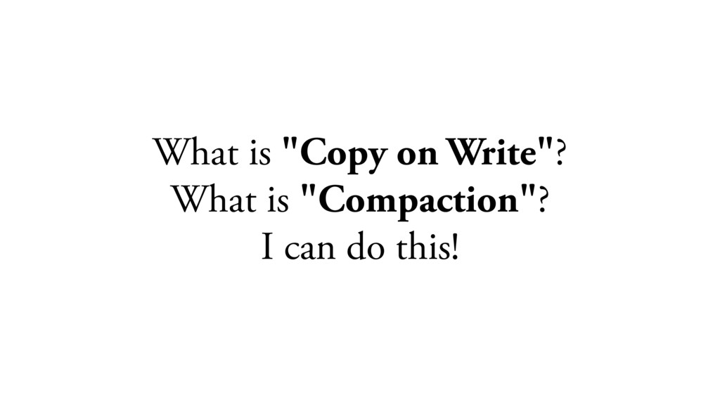 """What is """"Copy on Write""""? What is """"Compaction""""? ..."""