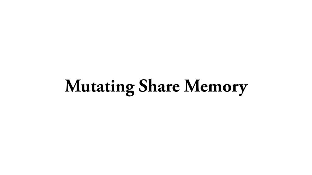 Mutating Share Memory