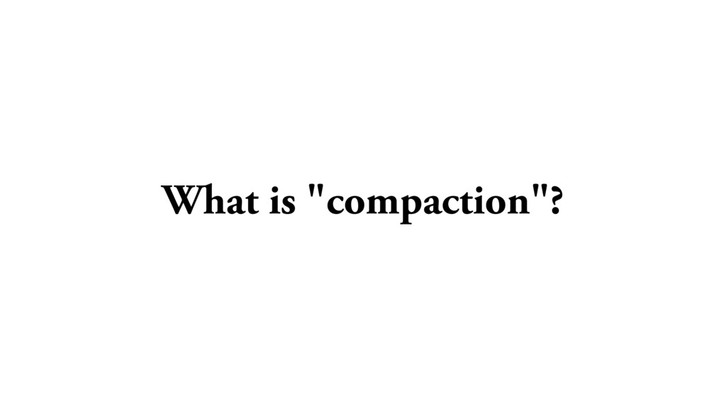"""What is """"compaction""""?"""