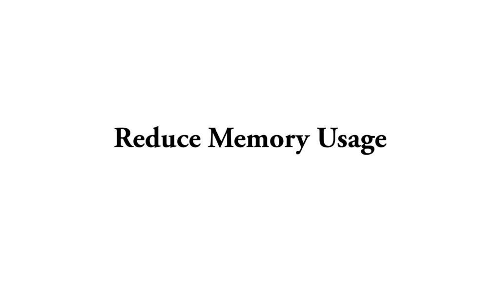 Reduce Memory Usage