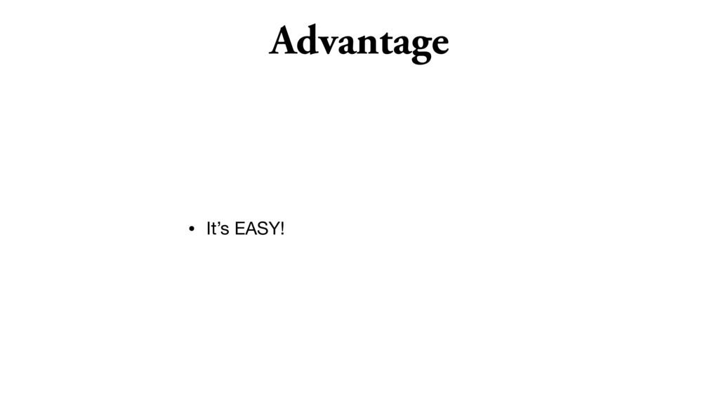 Advantage • It's EASY!