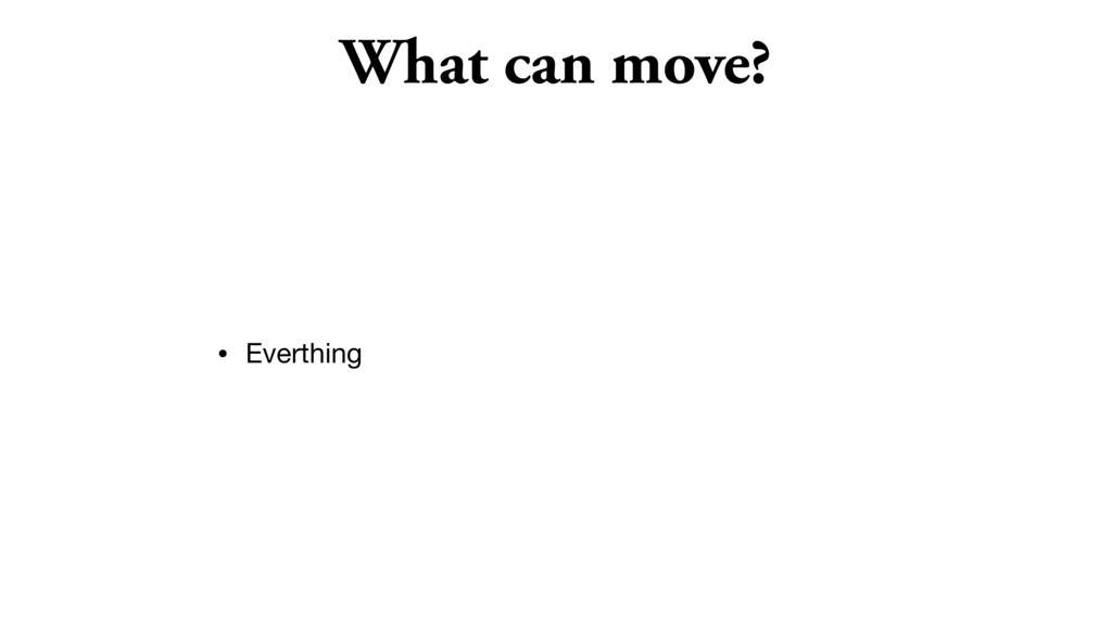 What can move? • Everthing