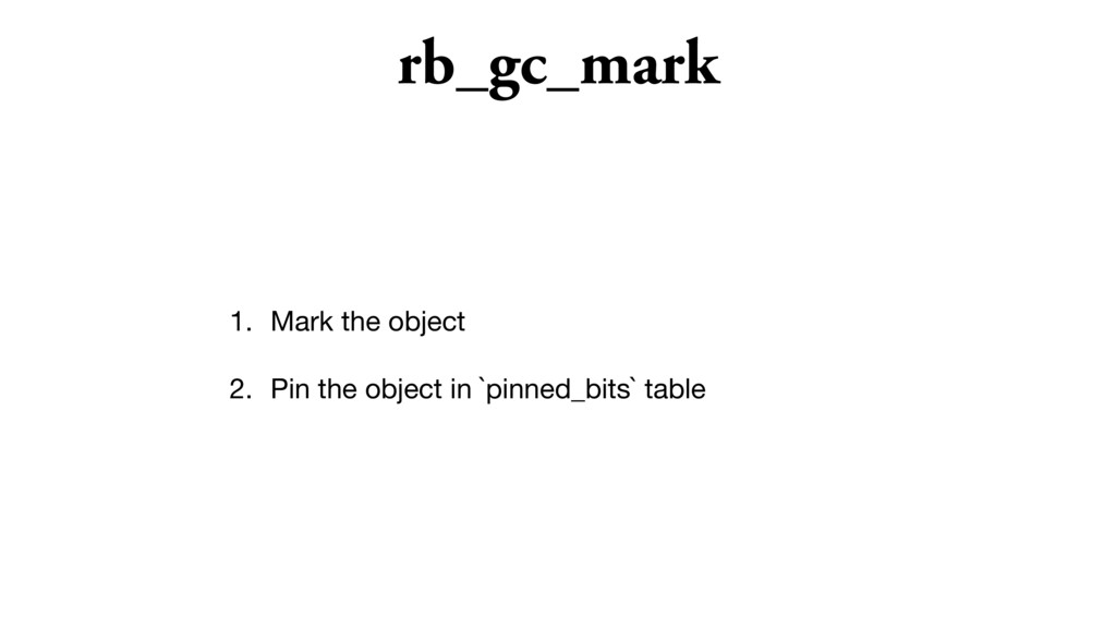 rb_gc_mark 1. Mark the object  2. Pin the objec...