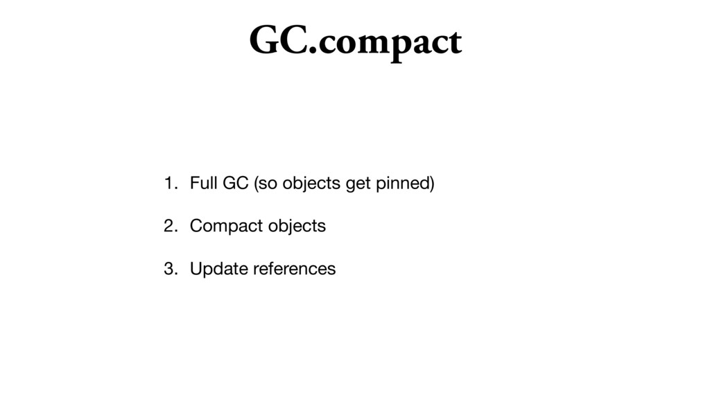 GC.compact 1. Full GC (so objects get pinned)  ...