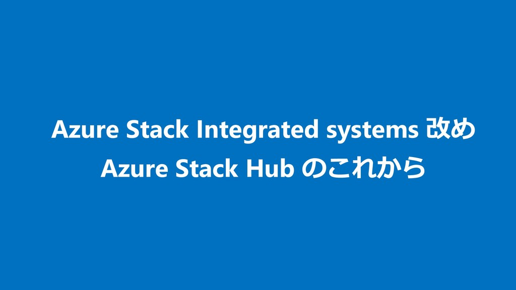 Azure Stack Integrated systems 改め Azure Stack H...