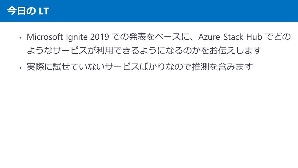 今日の LT • Microsoft Ignite 2019 での発表をベースに、Azure ...