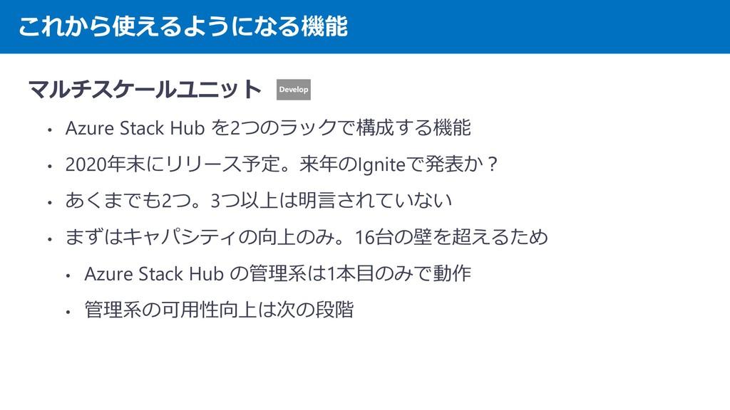 これから使えるようになる機能 マルチスケールユニット • Azure Stack Hub を2...