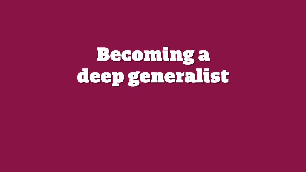 Becoming a  deep generalist