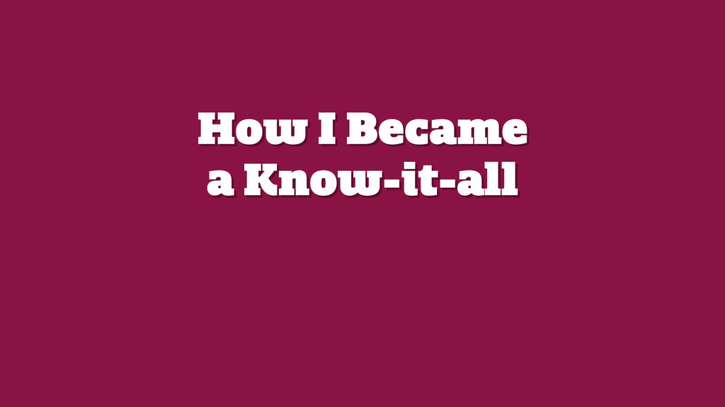 How I Became a Know-it-all