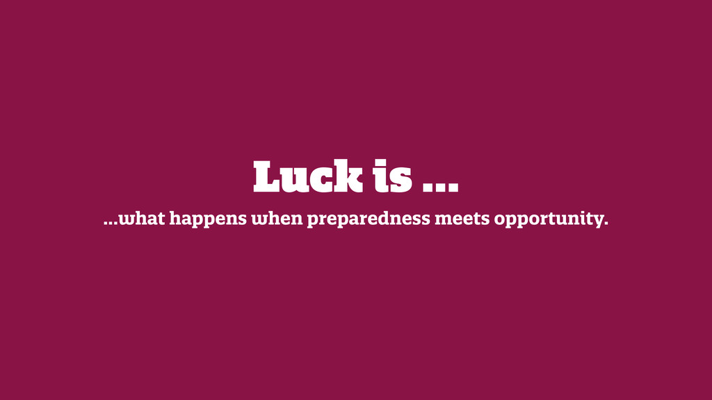 Luck is ... ...what happens when preparedness m...