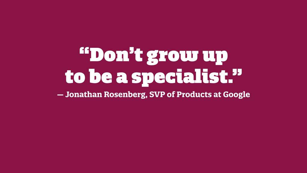 """""""Don't grow up  to be a specialist."""" — Jonatha..."""