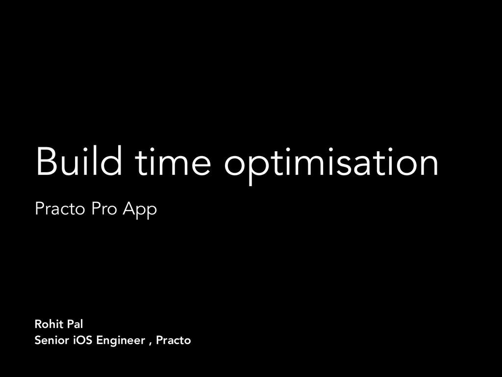 Build time optimisation Practo Pro App Rohit Pa...