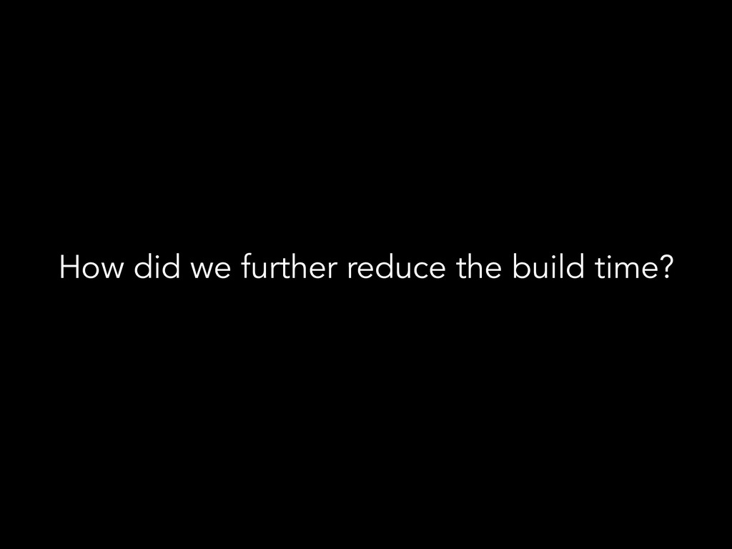 How did we further reduce the build time?