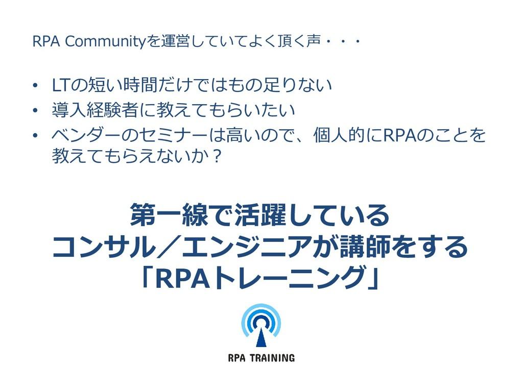 RPA Communityを運営していてよく頂く声・・・ • LTの短い時間だけではもの足りな...