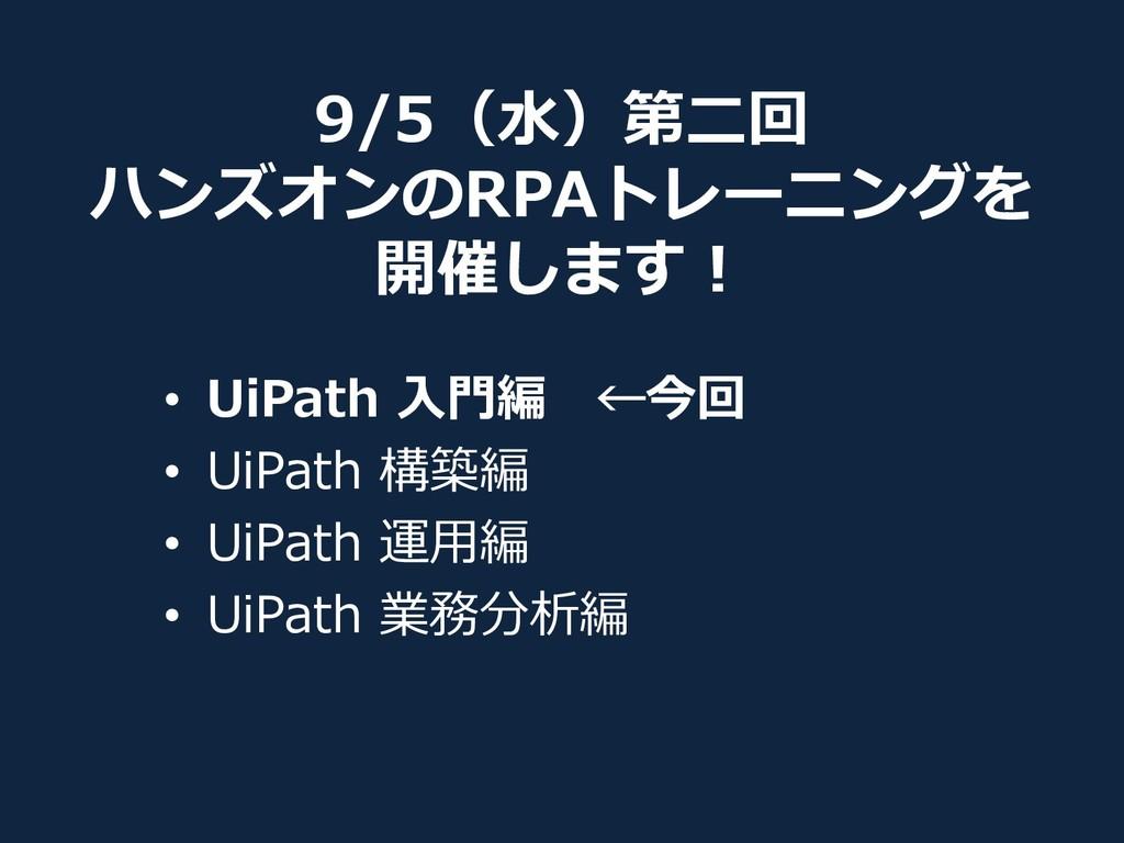 9/5(水)第二回 ハンズオンのRPAトレーニングを 開催します! • UiPath 入門編 ...