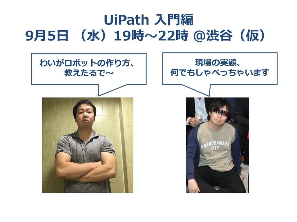 UiPath 入門編 9月5日 (水)19時~22時 @渋谷(仮) わいがロボットの作り方、 ...