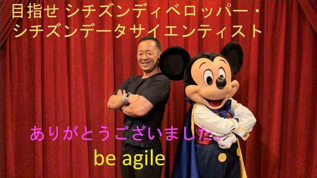 ありがとうございました。 be agile 目指せ シチズンディベロッパー・ シチズンデータサ...