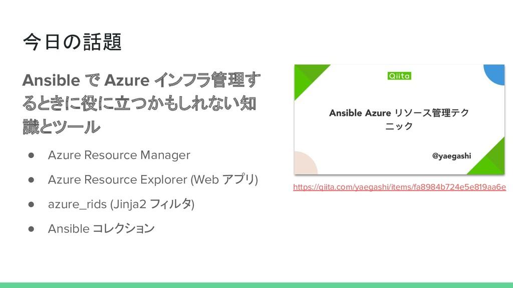 今日の話題 Ansible で Azure インフラ管理す るときに役に立つかもしれない知 識...