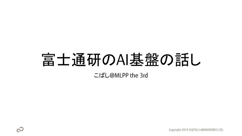富士通研のAI基盤の話し こばし@MLPP the 3rd Copyright 2019 FU...