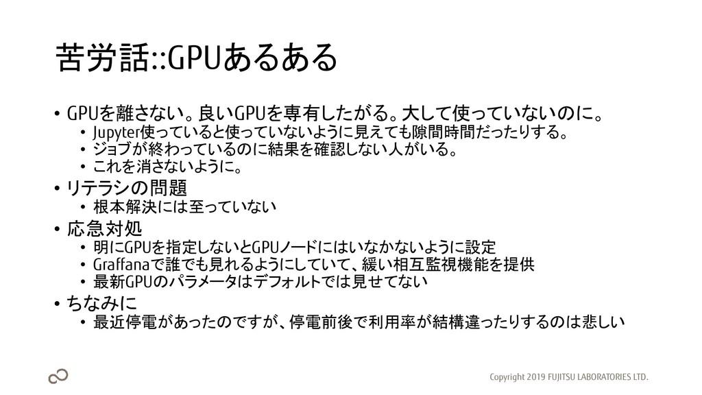 苦労話::GPUあるある • GPUを離さない。良いGPUを専有したがる。大して使っていないの...