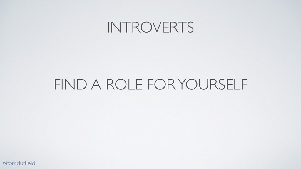 FIND A ROLE FOR YOURSELF @tomduffield INTROVERTS