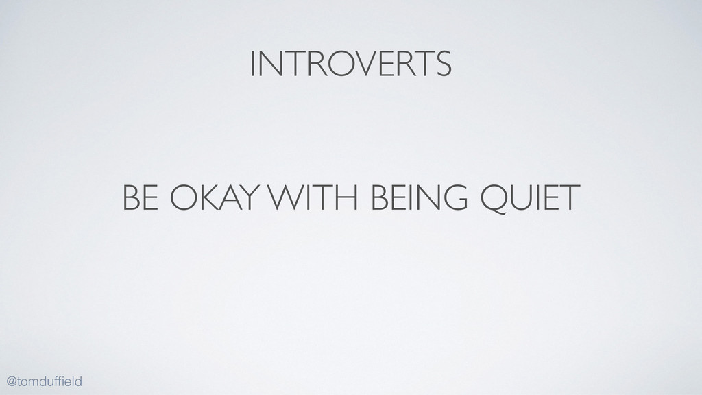 BE OKAY WITH BEING QUIET @tomduffield INTROVERTS
