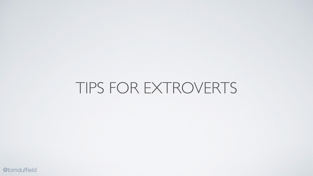 TIPS FOR EXTROVERTS @tomduffield